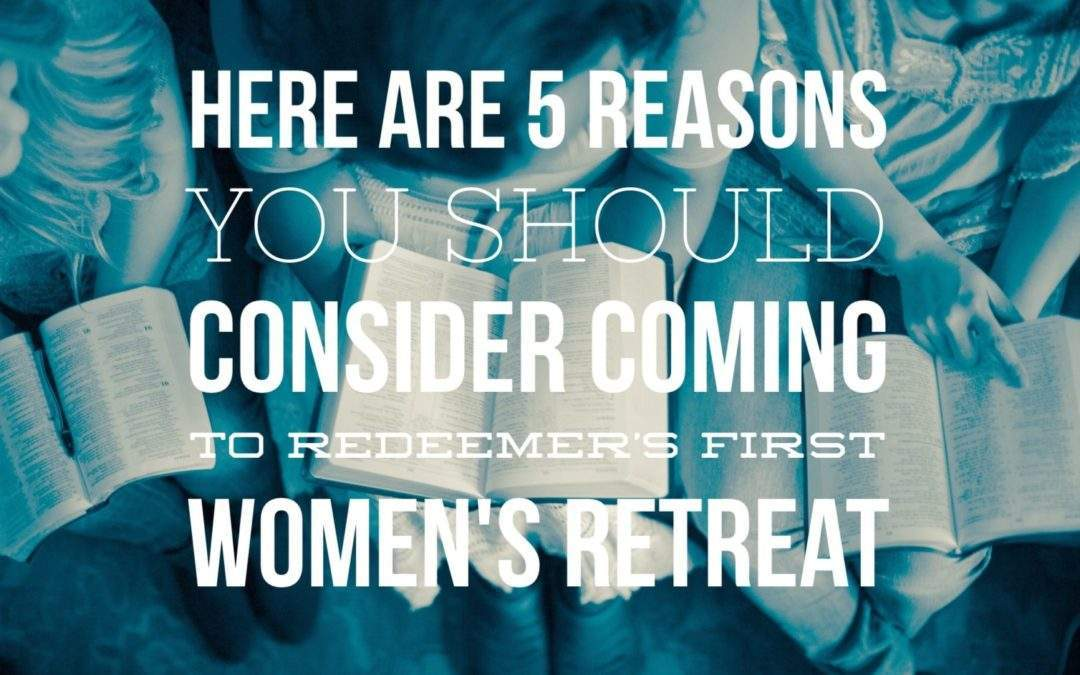 Here are 5 Reasons you Should Consider Coming to Redeemer's First Women's Retreat